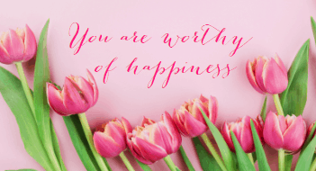 you are worthy of happiness.